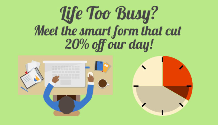 Life too busy? Meet the smart form that cut 20% off our working day!