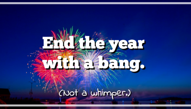 End the year with a bang not a whimper